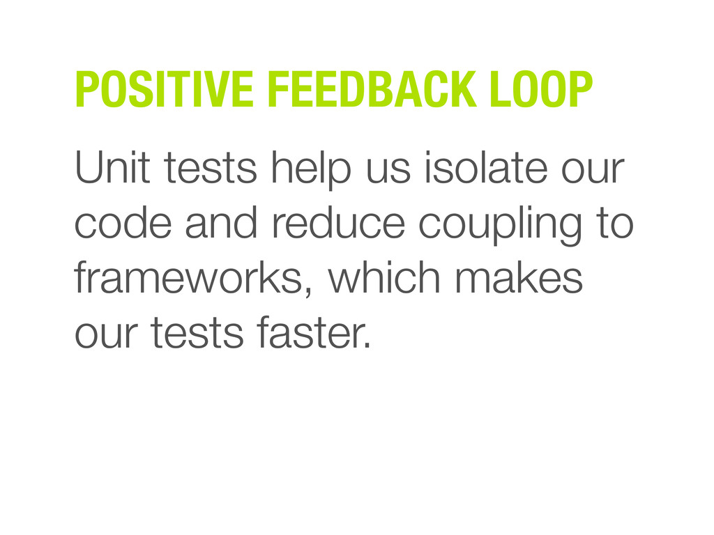 POSITIVE FEEDBACK LOOP Unit tests help us isola...