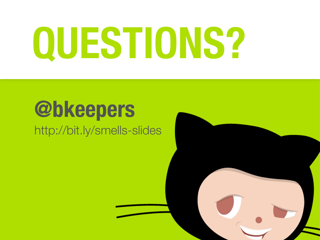 @bkeepers http://bit.ly/smells-slides QUESTIONS?