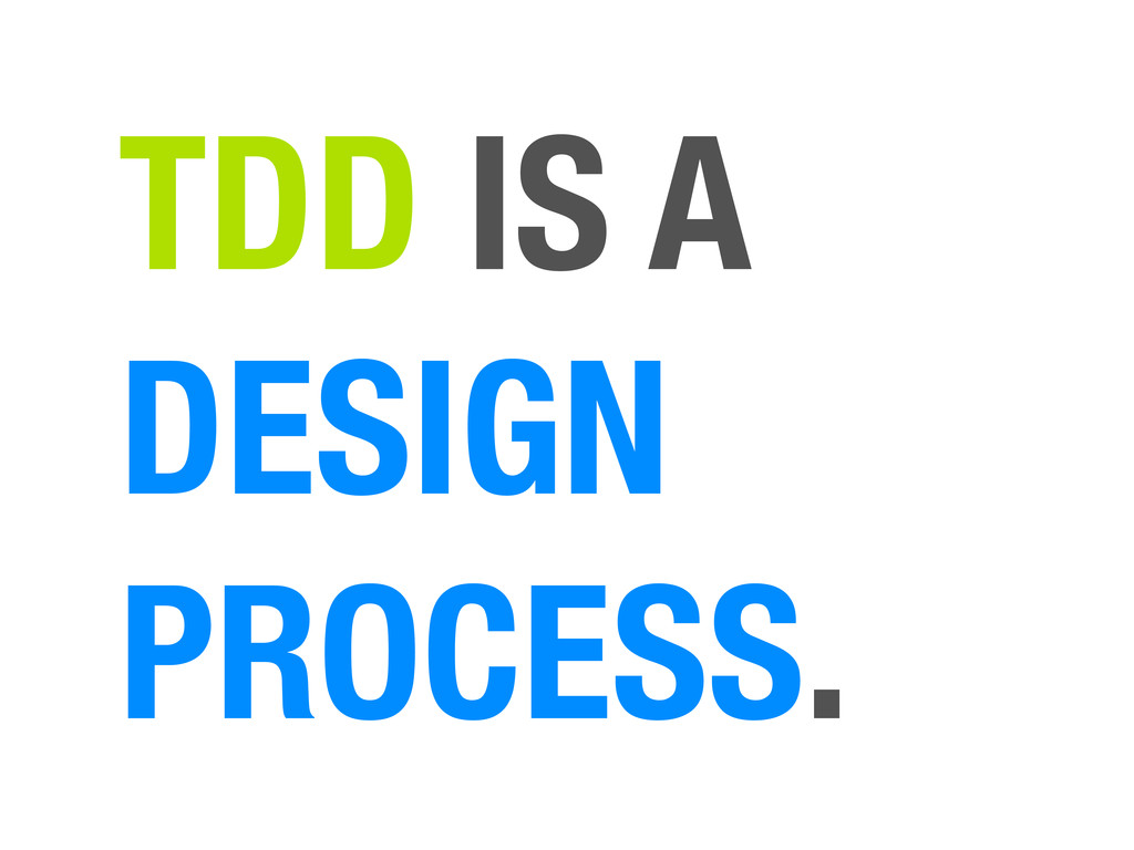TDD IS A DESIGN PROCESS.