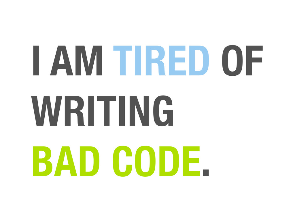 I AM TIRED OF WRITING BAD CODE.