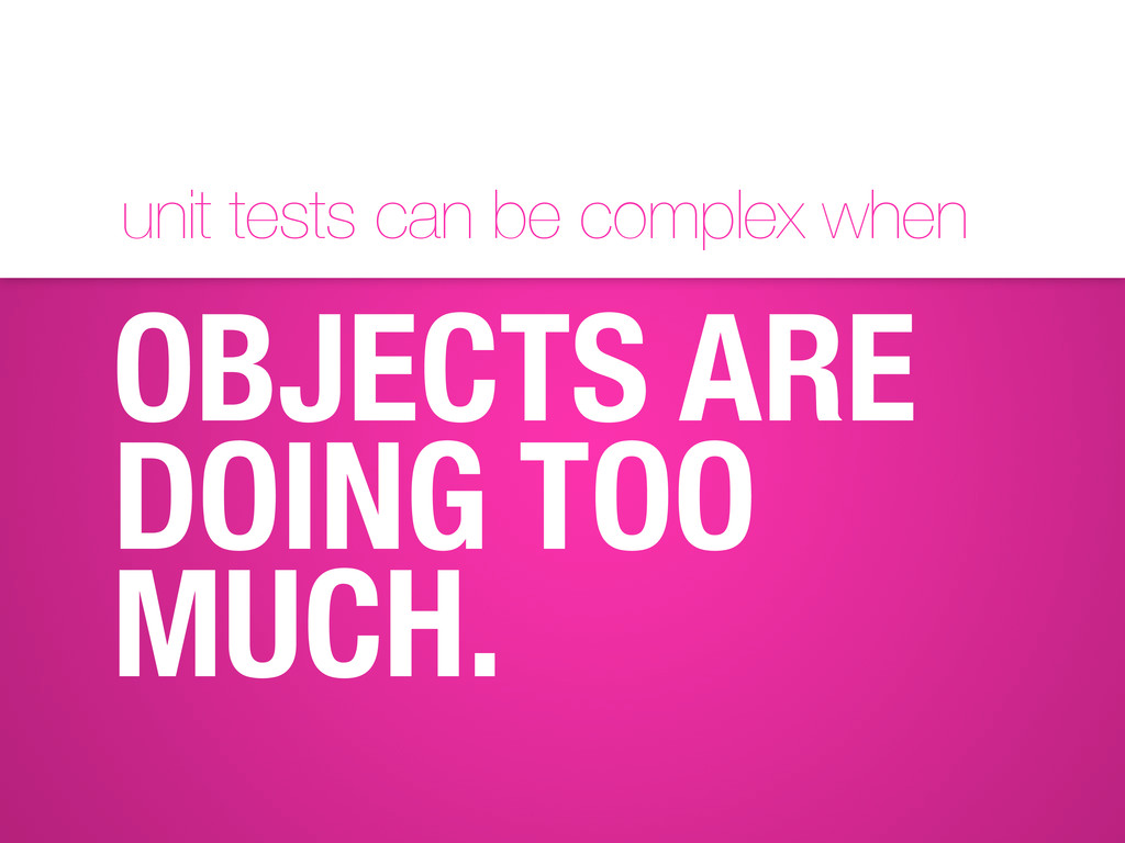 unit tests can be complex when OBJECTS ARE DOIN...