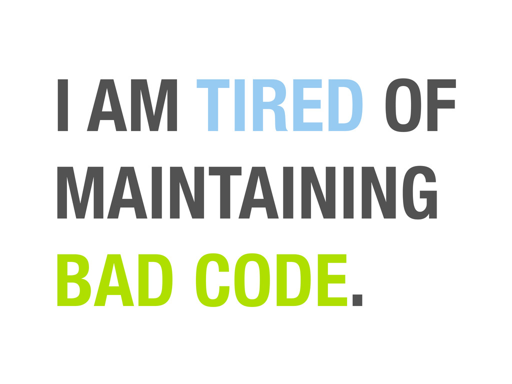 I AM TIRED OF MAINTAINING BAD CODE.