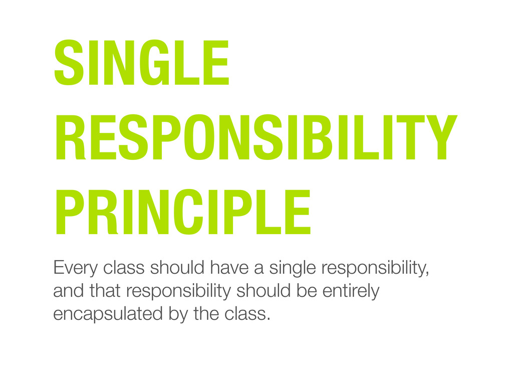 Every class should have a single responsibility...