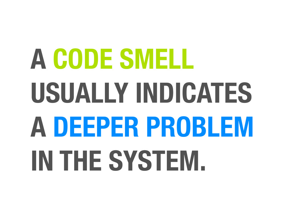 A CODE SMELL USUALLY INDICATES A DEEPER PROBLEM...