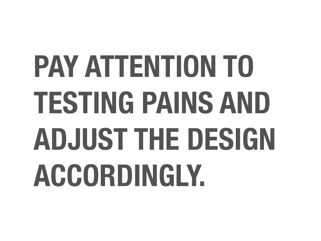PAY ATTENTION TO TESTING PAINS AND ADJUST THE D...