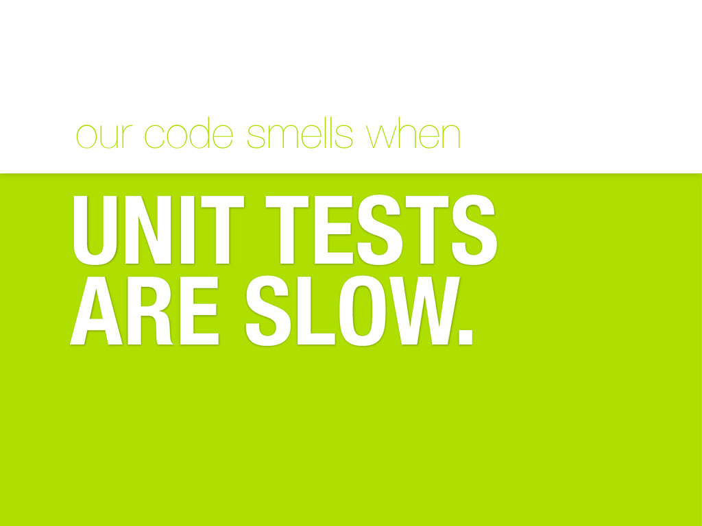 our code smells when UNIT TESTS ARE SLOW.