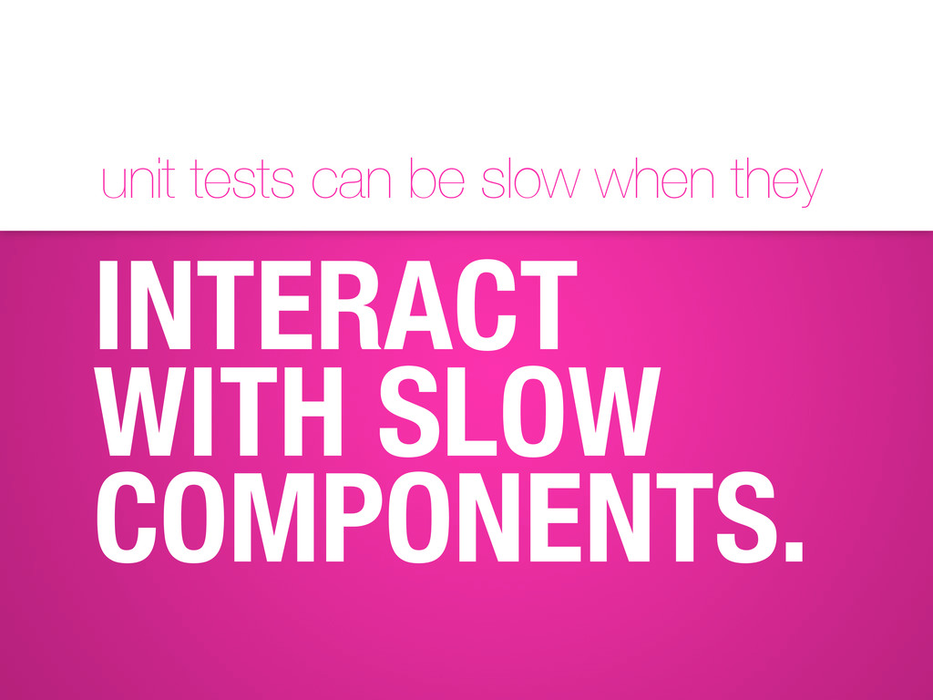 unit tests can be slow when they INTERACT WITH ...