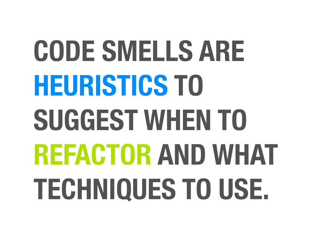 CODE SMELLS ARE HEURISTICS TO SUGGEST WHEN TO R...