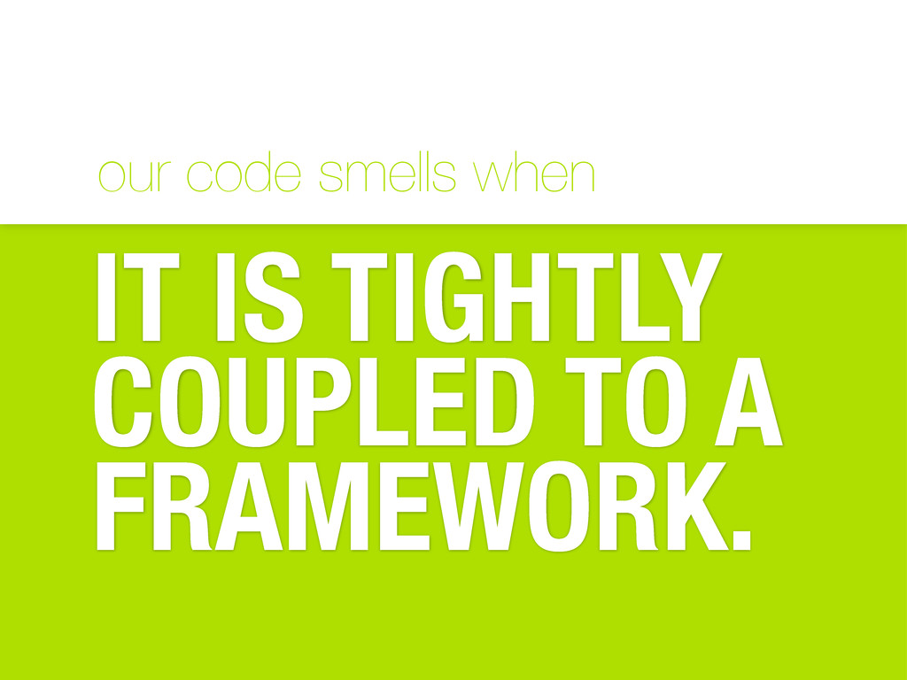 our code smells when IT IS TIGHTLY COUPLED TO A...