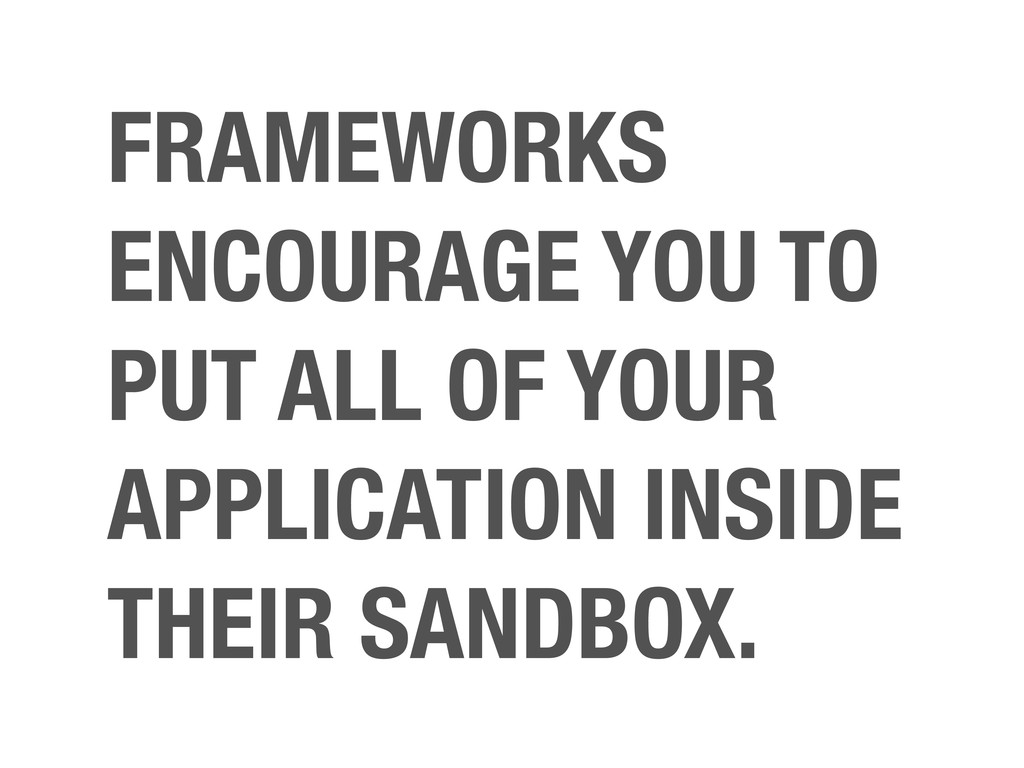 FRAMEWORKS ENCOURAGE YOU TO PUT ALL OF YOUR APP...