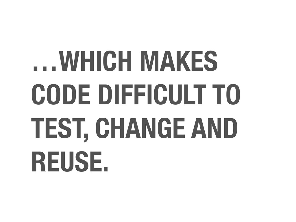 …WHICH MAKES CODE DIFFICULT TO TEST, CHANGE AND...