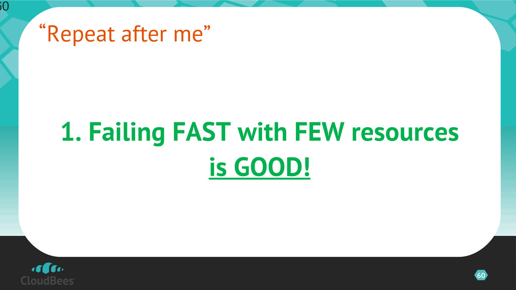 60 1. Failing FAST with FEW resources is GOOD! ...