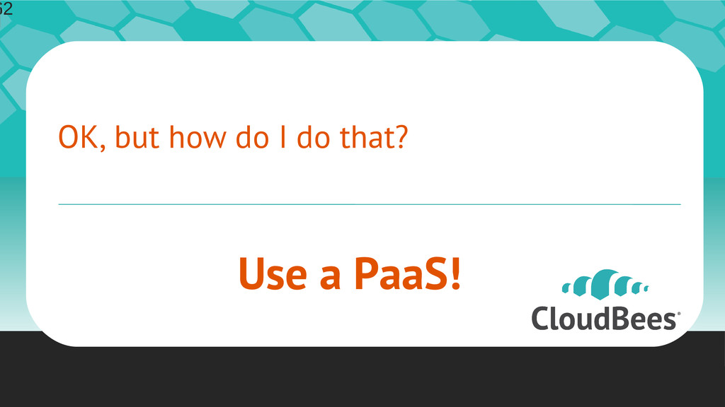 OK, but how do I do that? Use a PaaS! 62