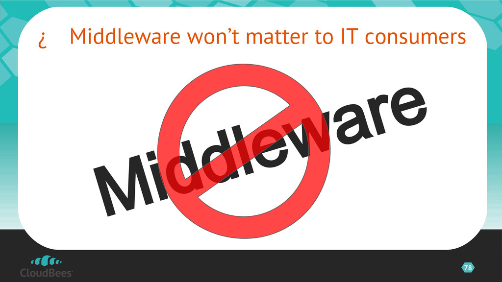 78  Middleware won't matter to IT consumers ©2...