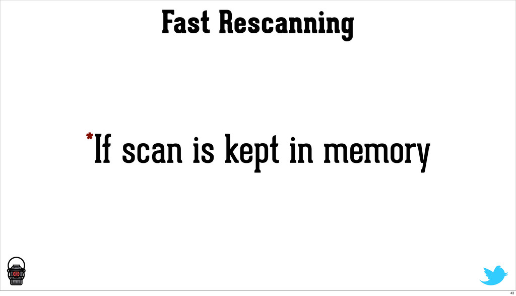 Fast Rescanning *If scan is kept in memory 43