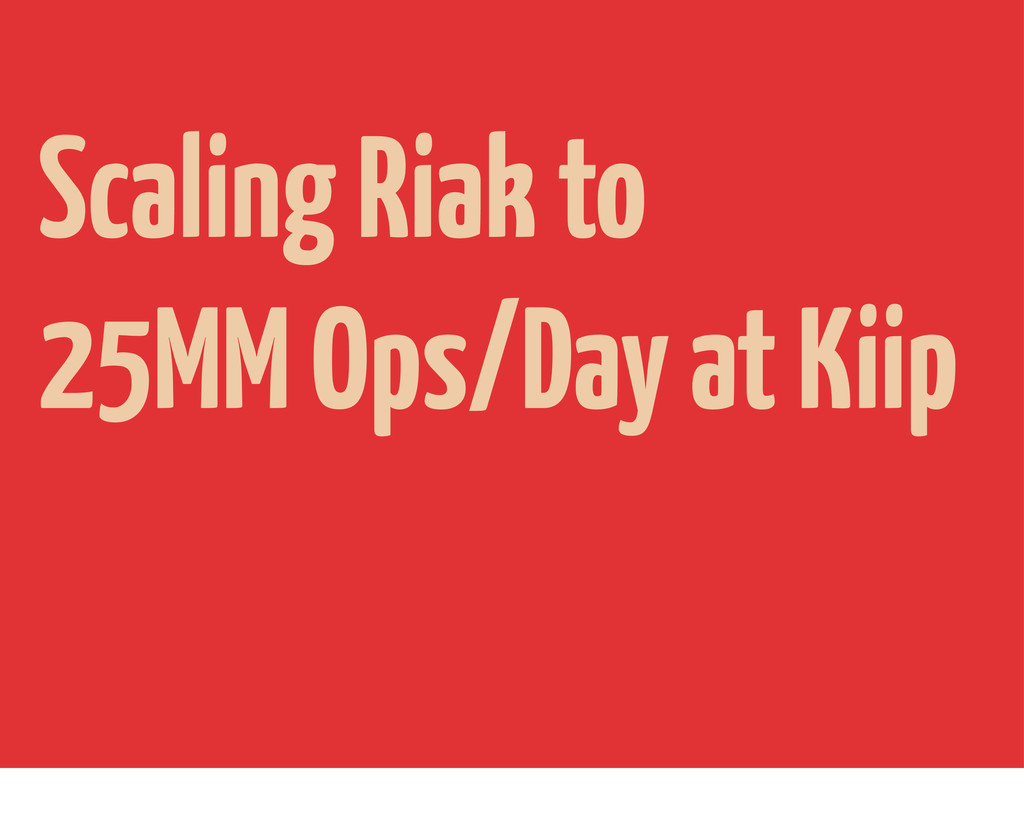 Scaling Riak to 25MM Ops/Day at Kiip