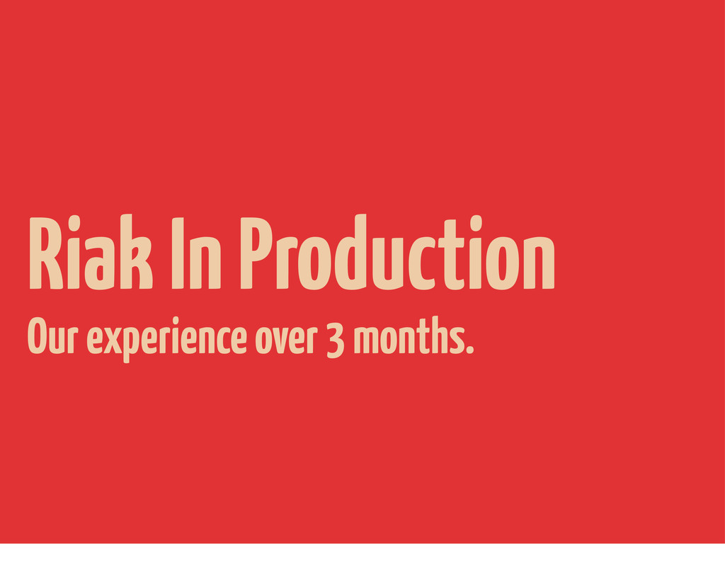 Riak In Production Our experience over 3 months.