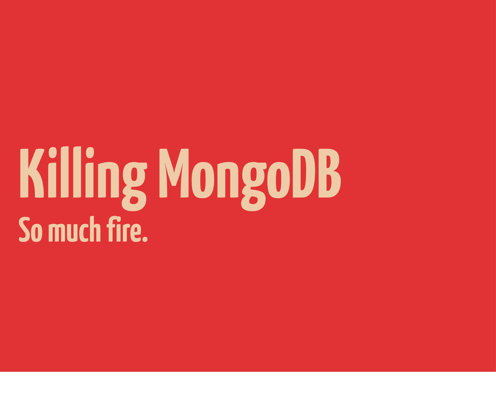 Killing MongoDB So much fire.