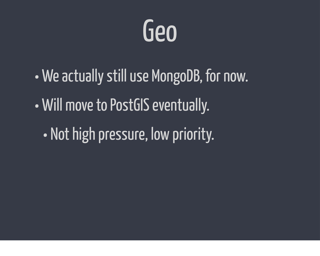 Geo • We actually still use MongoDB, for now. •...