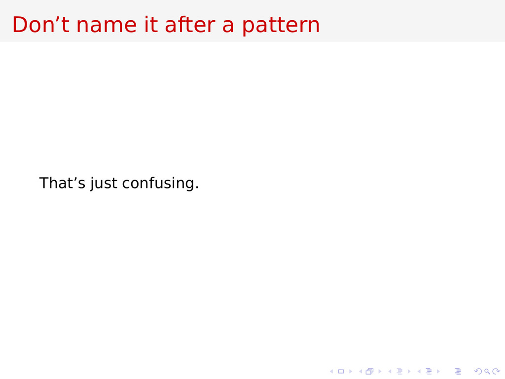 Don't name it after a pattern That's just confu...