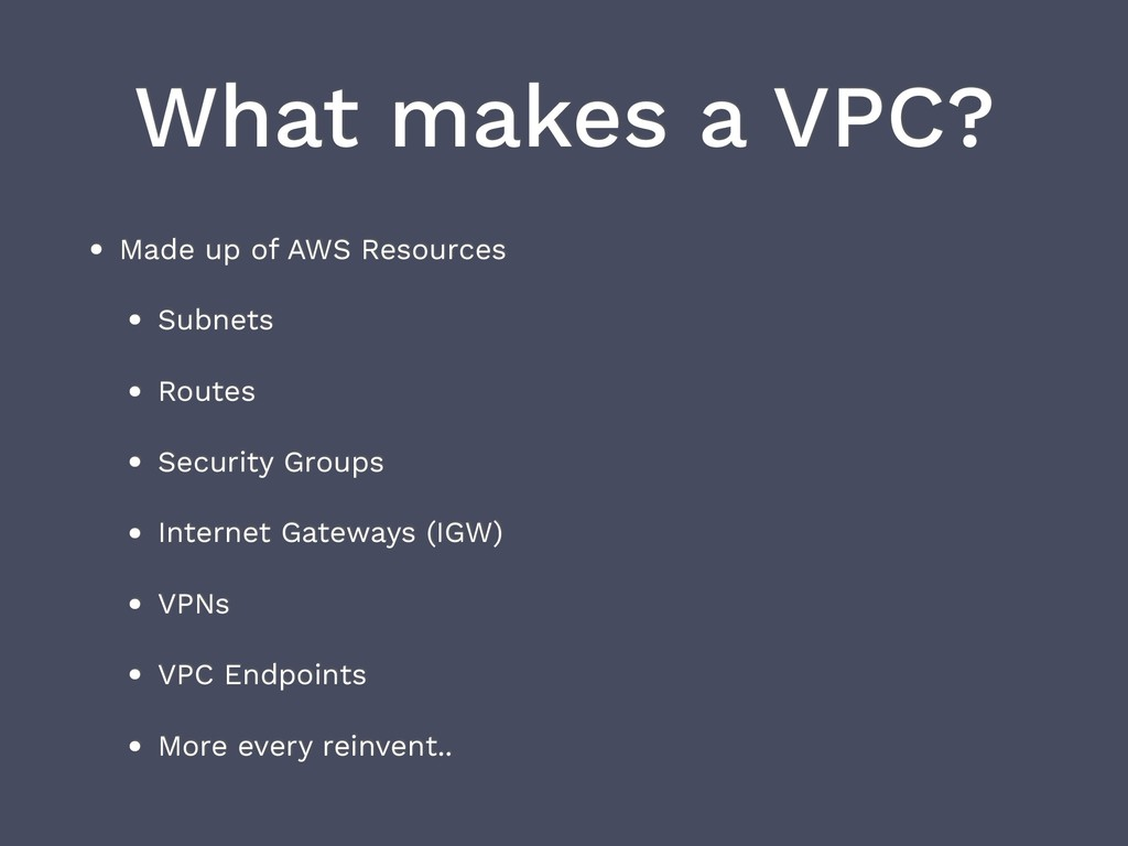 What makes a VPC? • Made up of AWS Resources • ...