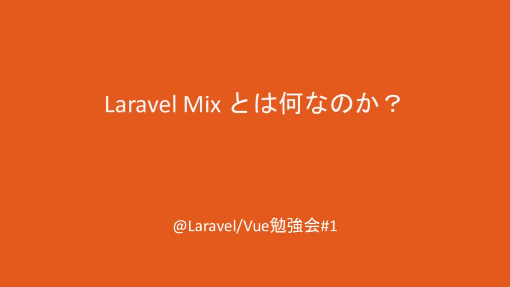 Laravel Mix とは何なのか? @Laravel/Vue勉強会#1