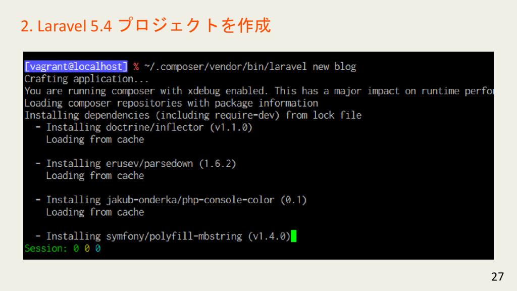 27 2. Laravel 5.4 プロジェクトを作成