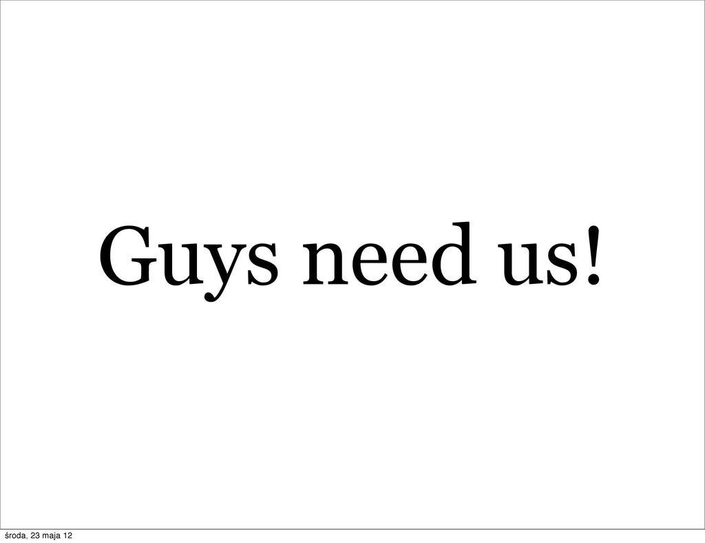 Guys need us! środa, 23 maja 12