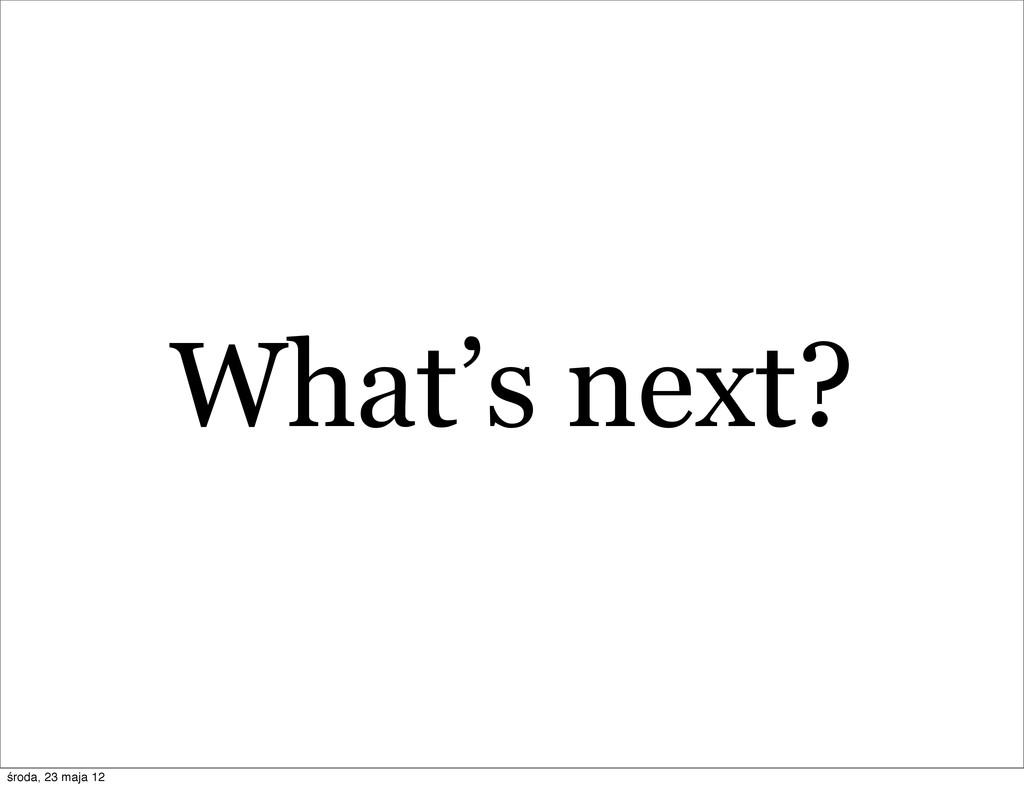 What's next? środa, 23 maja 12
