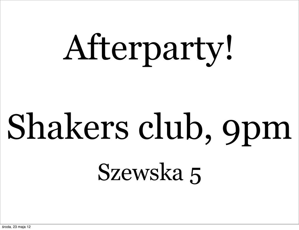 Afterparty! Shakers club, 9pm Szewska 5 środa, ...