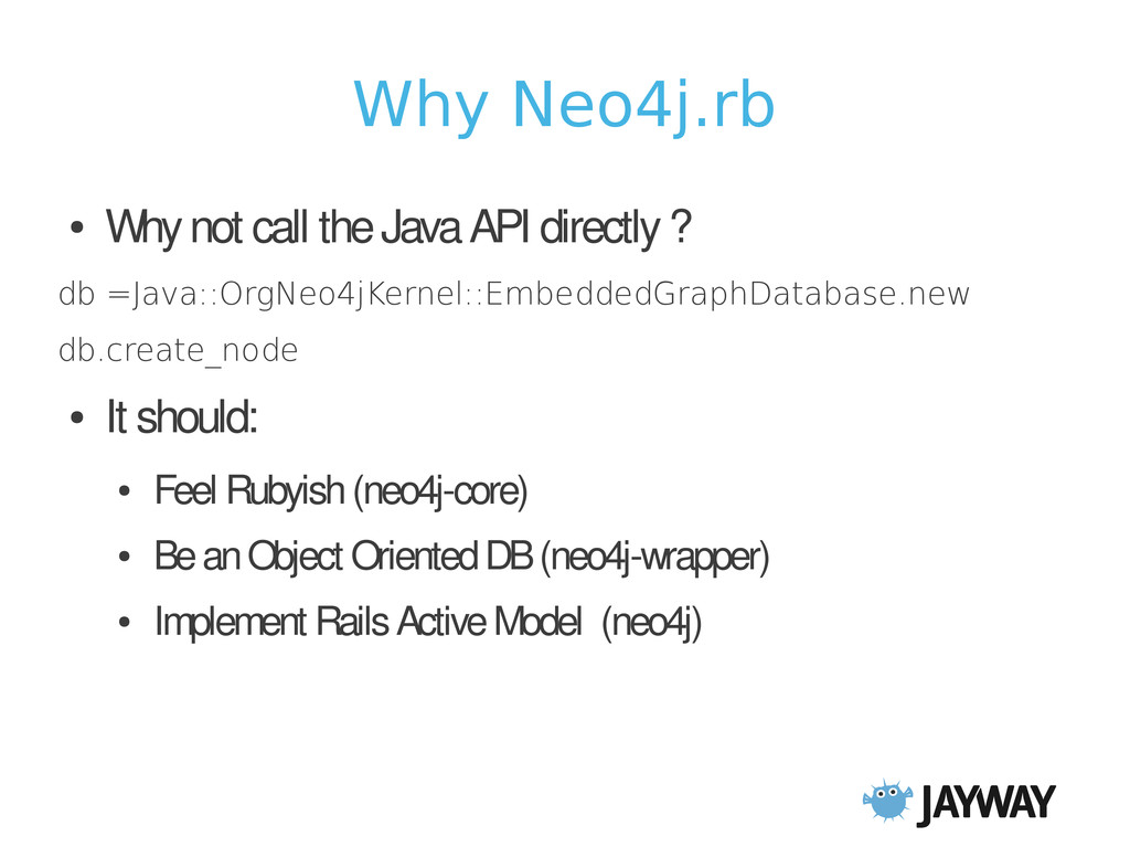 Why Neo4j.rb ● Why not call the Java API direct...