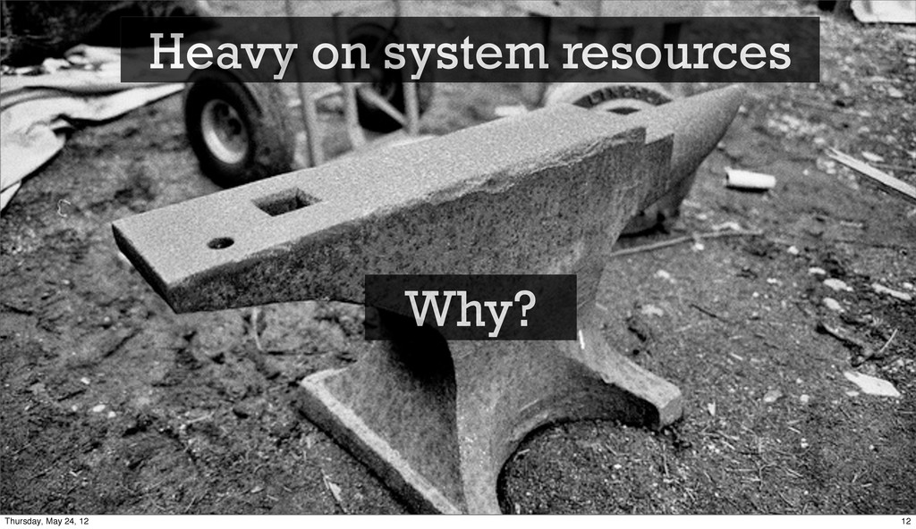 Heavy on system resources Why? 12 Thursday, May...