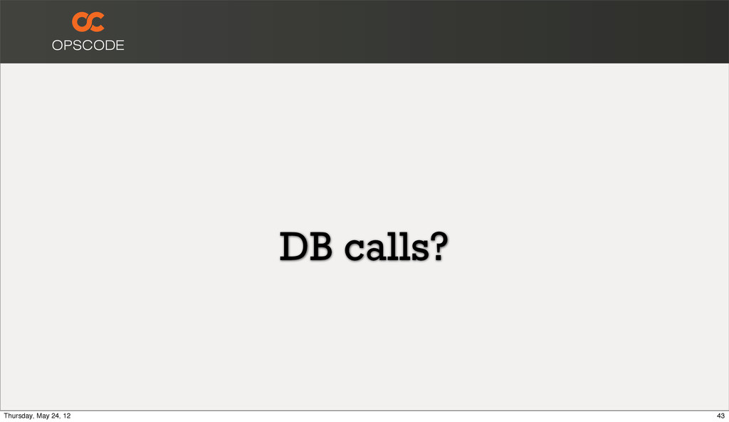 DB calls? 43 Thursday, May 24, 12