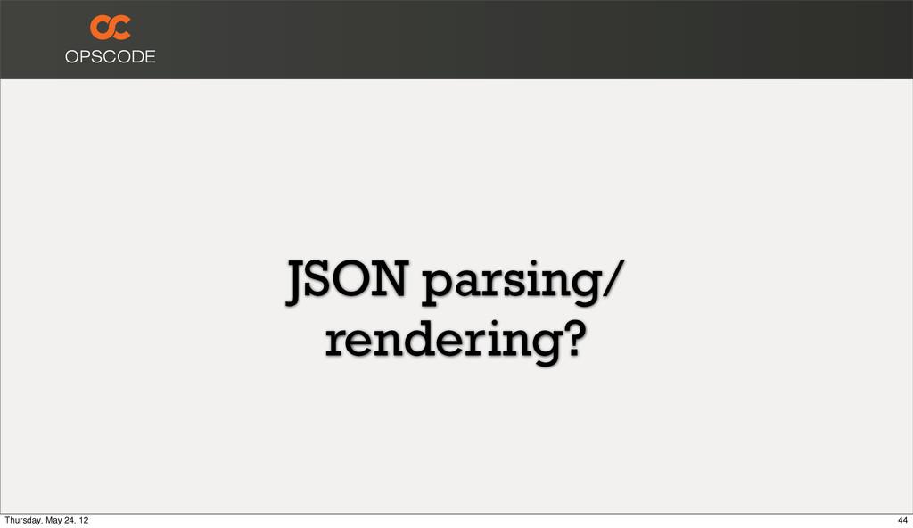 JSON parsing/ rendering? 44 Thursday, May 24, 12