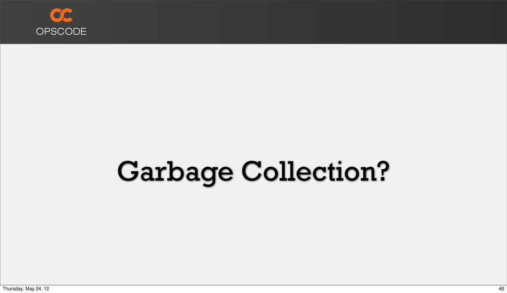 Garbage Collection? 46 Thursday, May 24, 12