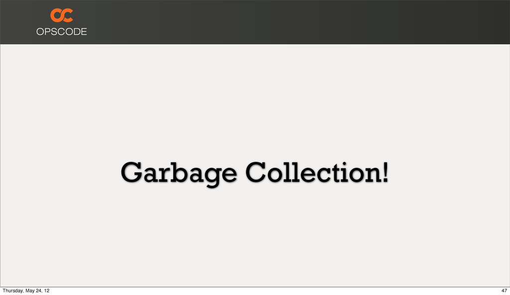 Garbage Collection! 47 Thursday, May 24, 12