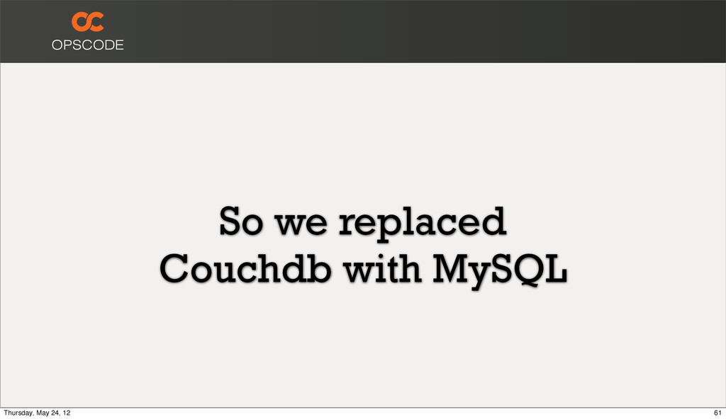 So we replaced Couchdb with MySQL 61 Thursday, ...