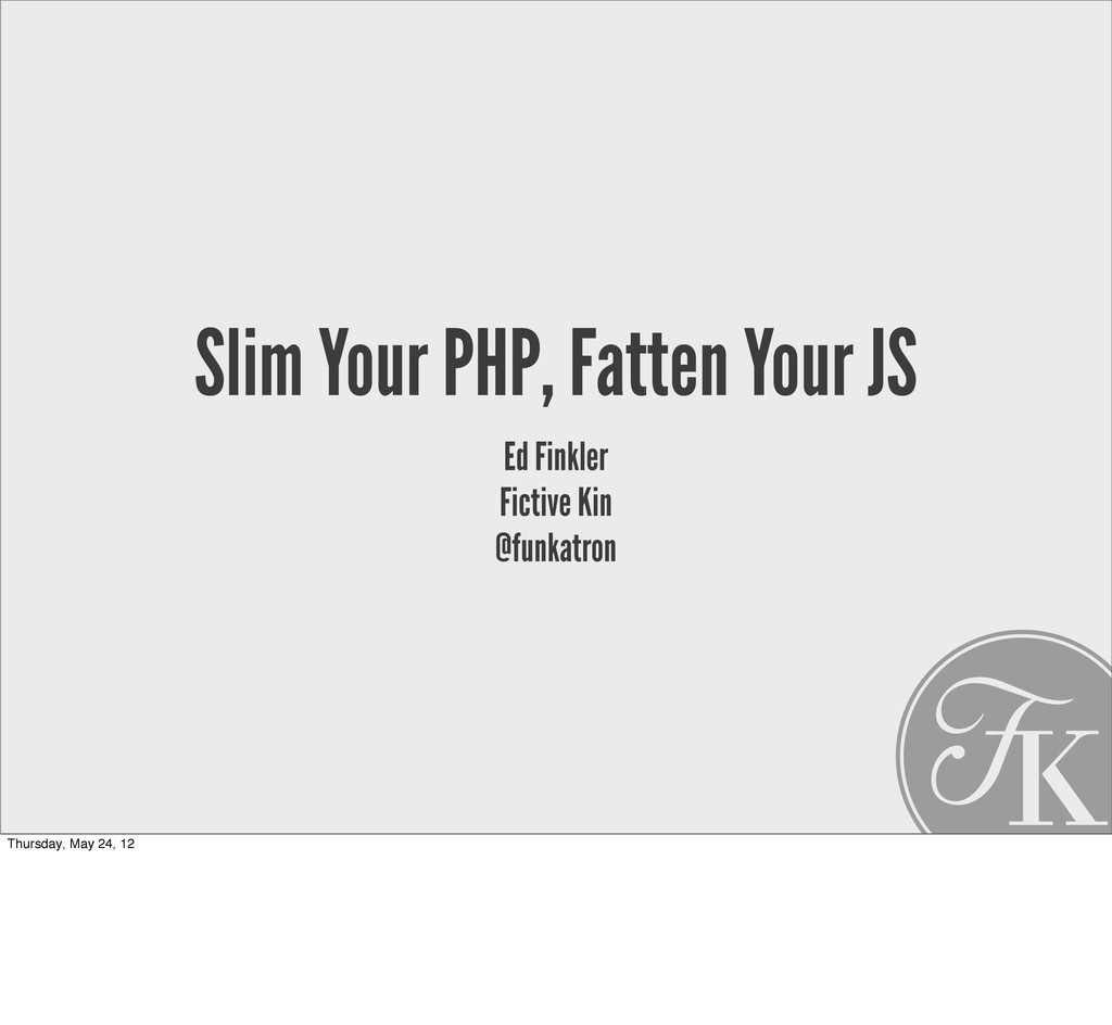 Slim Your PHP, Fatten Your JS Ed Finkler Fictiv...