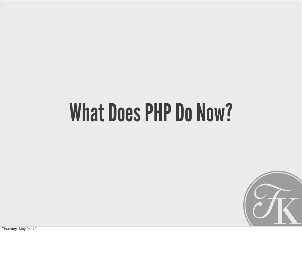 What Does PHP Do Now? Thursday, May 24, 12