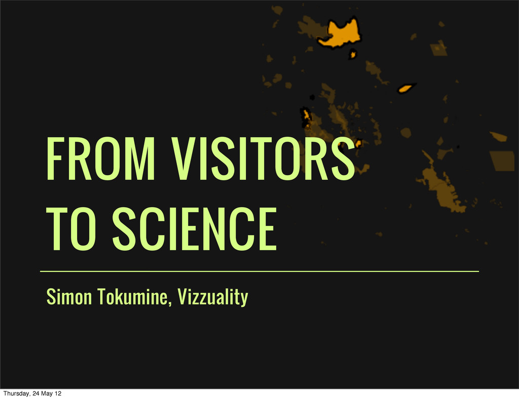 Simon Tokumine, Vizzuality FROM VISITORS TO SCI...