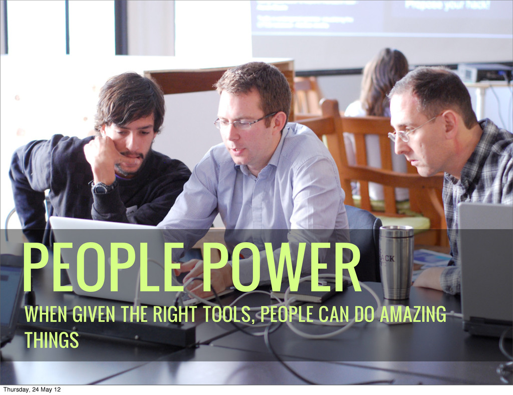 PEOPLE POWER WHEN GIVEN THE RIGHT TOOLS, PEOPLE...