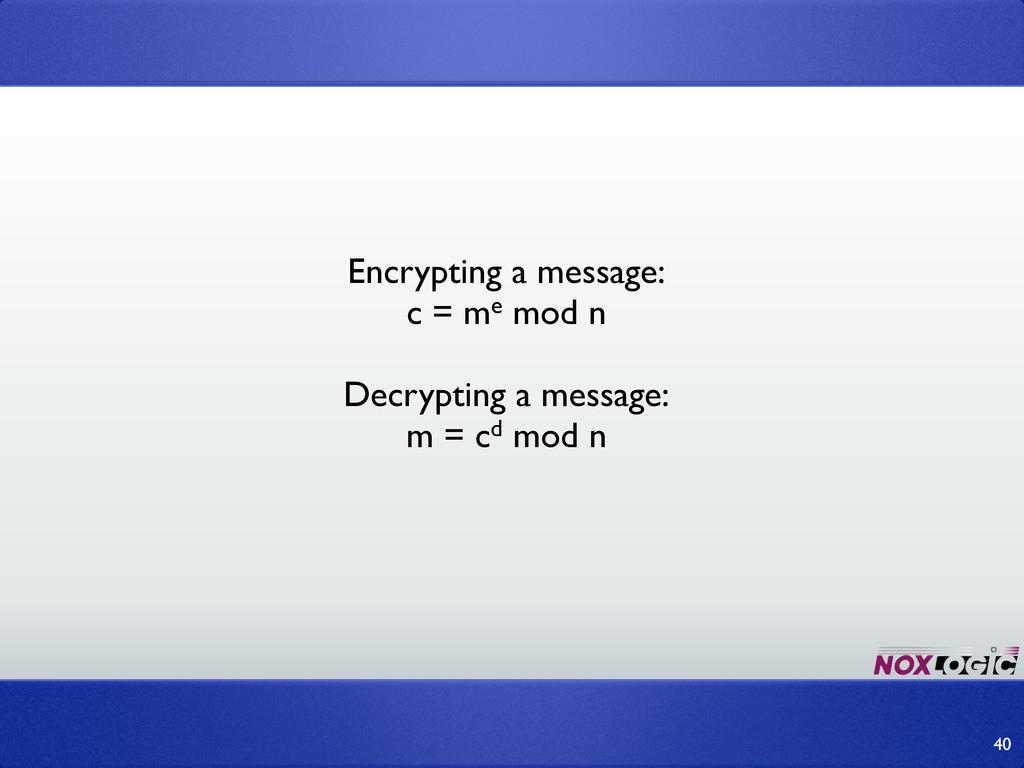 Encrypting a message: c = me mod n Decrypting a...