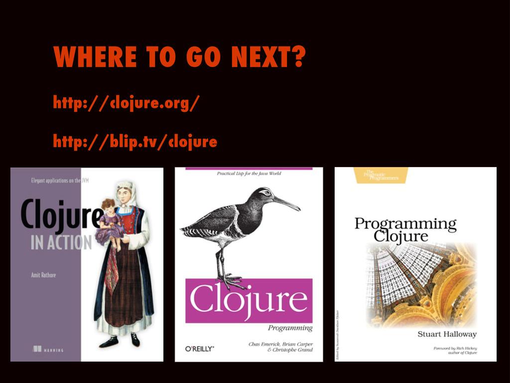 http://clojure.org/ WHERE TO GO NEXT? http://bl...