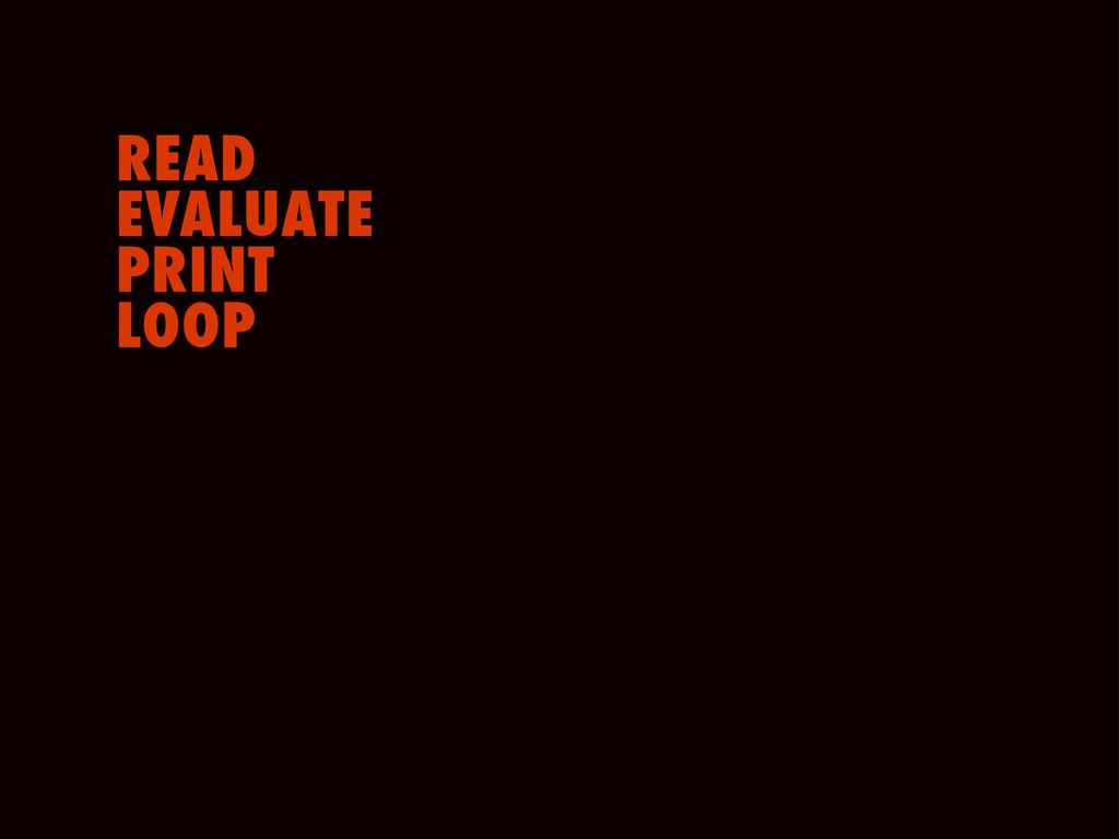 READ EVALUATE PRINT LOOP
