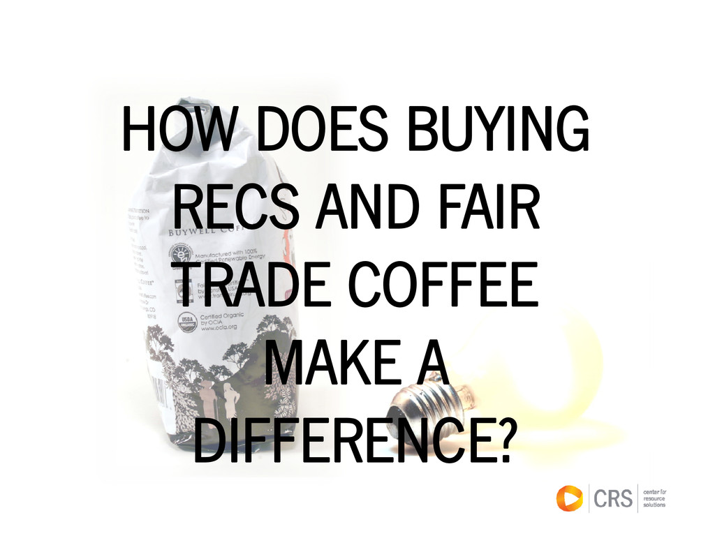 HOW DOES BUYING RECS AND FAIR TRADE COFFEE MAKE...