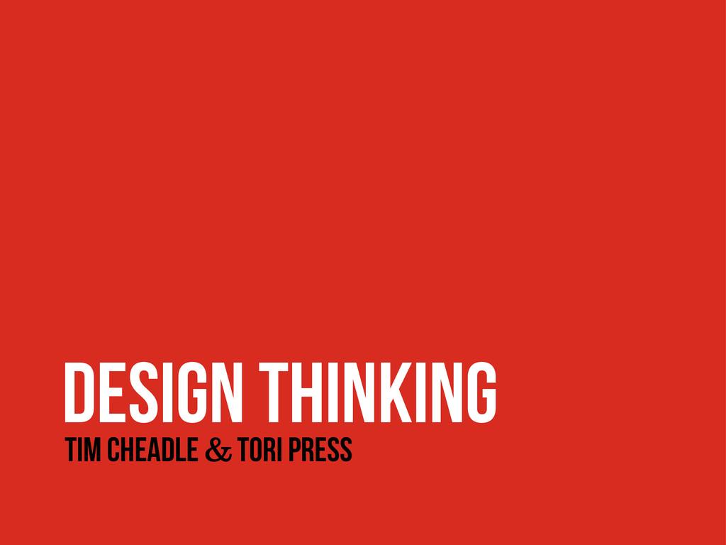 DESIGN THINKING Tim Cheadle & Tori Press