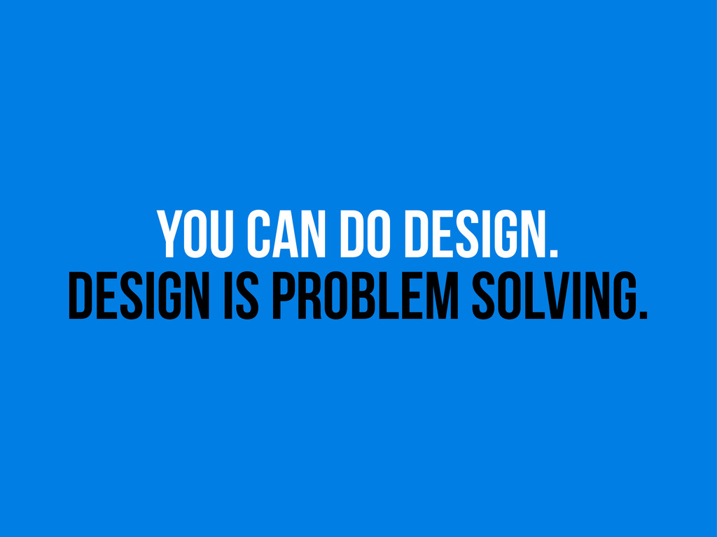 you can do design. design is problem solving.