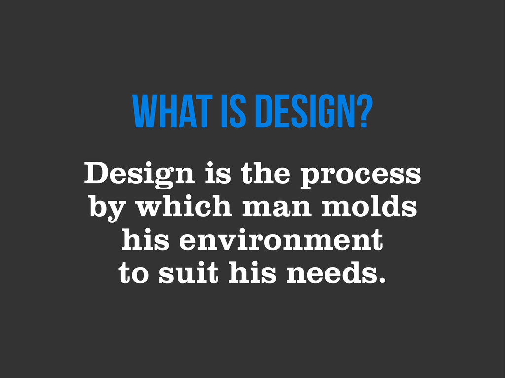 Design is the process by which man molds his en...