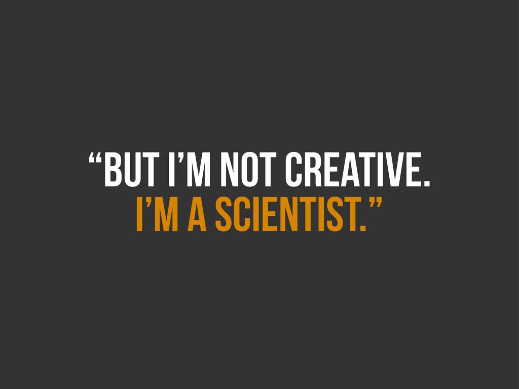 """BUT I'm Not CREATIVE. I'm A SCIENTIST."""