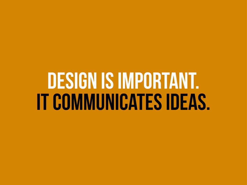 DESIGN IS IMPORTANT. IT COMMUNICATES IDEAS.